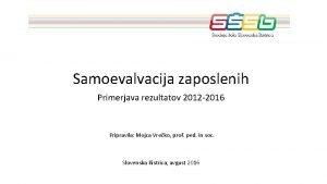 Samoevalvacija zaposlenih Primerjava rezultatov 2012 2016 Pripravila Mojca