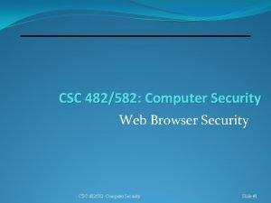 CSC 482582 Computer Security Web Browser Security CSC