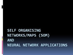 SELF ORGANISING NETWORKSMAPS SOM AND NEURAL NETWORK APPLICATIONS