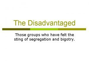 The Disadvantaged Those groups who have felt the