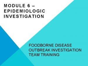 MODULE 6 EPIDEMIOLOGIC INVESTIGATION FOODBORNE DISEASE OUTBREAK INVESTIGATION