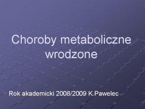 Choroby metaboliczne wrodzone Rok akademicki 20082009 K Pawelec