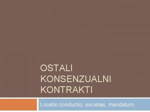 OSTALI KONSENZUALNI KONTRAKTI Locatio conductio societas mandatum Locatio