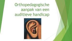 Orthopedagogische aanpak van een auditieve handicap Doelen Op