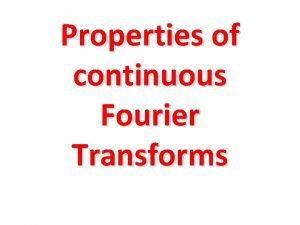 Properties of continuous Fourier Transforms Fourier Transform Notation