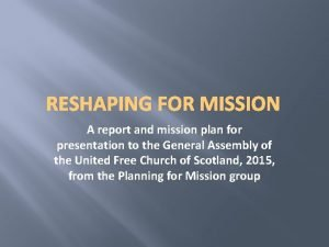 RESHAPING FOR MISSION A report and mission plan