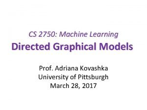 CS 2750 Machine Learning Directed Graphical Models Prof