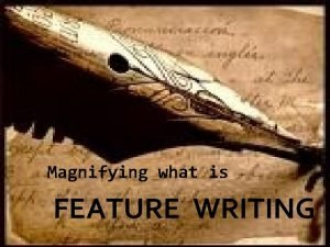 Magnifying what is FEATURE WRITING What is feature