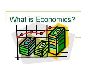 What is Economics Economics n Study of how
