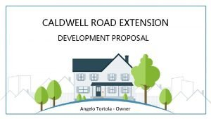 CALDWELL ROAD EXTENSION DEVELOPMENT PROPOSAL Angelo Tortola Owner