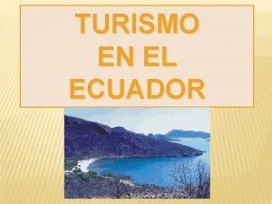 TURISMO EN EL ECUADOR INTRODUCCIN El Ecuador posee