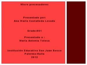 Micro procesadores Presentado por Ana Mara Castaeda Losada