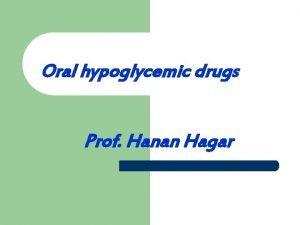 Oral hypoglycemic drugs Prof Hanan Hagar Objectives By