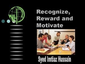 Recognize Reward and Motivate Why Recognize Reward Why