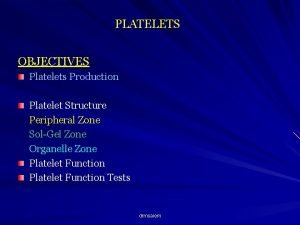 PLATELETS OBJECTIVES Platelets Production Platelet Structure Peripheral Zone