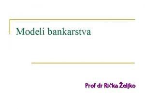 Modeli bankarstva Prof dr Rika eljko Modeli bankarskog