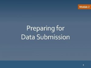Module 2 Preparing for Data Submission 6 Preparing