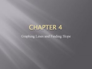 CHAPTER 4 Graphing Lines and Finding Slope What