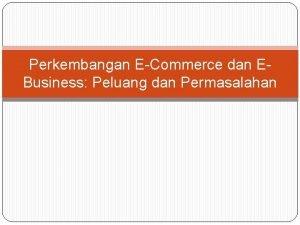 Perkembangan ECommerce dan EBusiness Peluang dan Permasalahan EBusiness