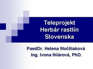 Teleprojekt Herbr rastln Slovenska Paed Dr Helena Moiliakov