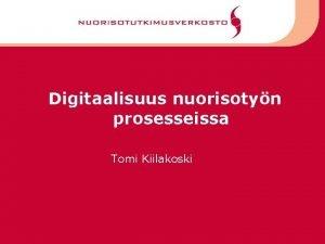 Digitaalisuus nuorisotyn prosesseissa Tomi Kiilakoski Muutokset teknologia ja