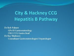 City Hackney CCG Hepatitis B Pathway Dr Rob