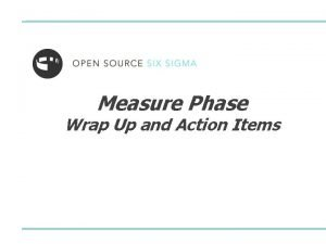 Measure Phase Wrap Up and Action Items Measure