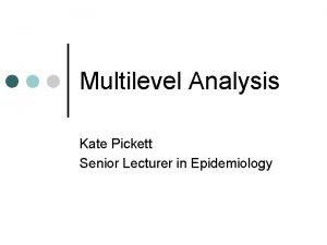 Multilevel Analysis Kate Pickett Senior Lecturer in Epidemiology