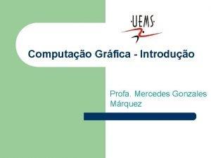 Computao Grfica Introduo Profa Mercedes Gonzales Mrquez Tpicos