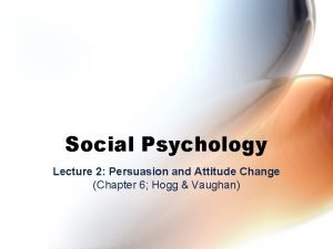 Social Psychology Lecture 2 Persuasion and Attitude Change
