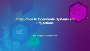 Introduction to Coordinate Systems and Projections Rob Juergens