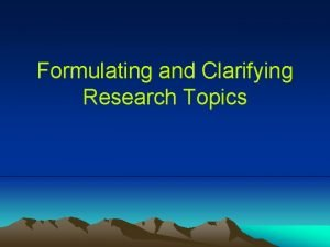 Formulating and Clarifying Research Topics Objectives Generate ideas
