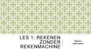 LES 1 REKENEN ZONDER REKENMACHINE Rekenen Judith Iedema