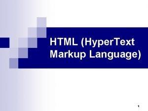 HTML Hyper Text Markup Language 1 Markup Language