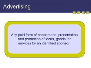 Advertising Any paid form of nonpersonal presentation and