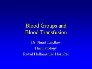 Blood Groups and Blood Transfusion Dr Stuart Laidlaw