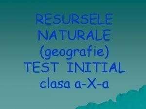 RESURSELE NATURALE geografie TEST INITIAL clasa aXa I