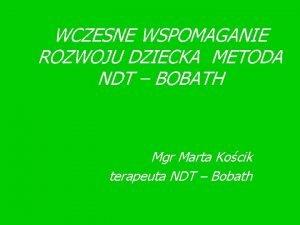 WCZESNE WSPOMAGANIE ROZWOJU DZIECKA METODA NDT BOBATH Mgr