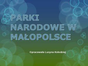 PARKI NARODOWE W MAOPOLSCE Opracowaa Lucyna Koodziej Wojewdztwo