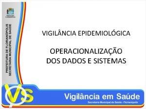 VIGIL NCIA EPIDEMIOLGICA OPERACIONALIZAO DOS DADOS E SISTEMAS