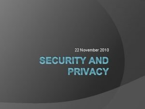 22 November 2010 SECURITY AND PRIVACY Security and
