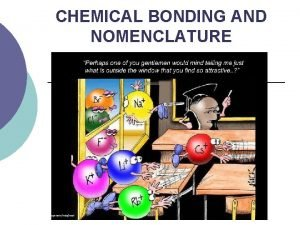 CHEMICAL BONDING AND NOMENCLATURE CHEMICAL BONDING When atoms