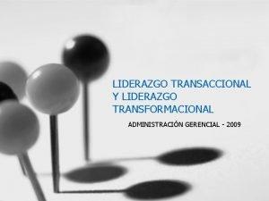 LIDERAZGO TRANSACCIONAL Y LIDERAZGO TRANSFORMACIONAL ADMINISTRACIN GERENCIAL 2009