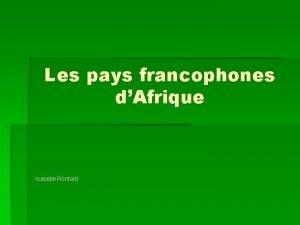 Les pays francophones dAfrique Isabelle Ronfard Les pays