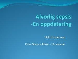 Alvorlig sepsis En oppdatering NSFLIS mars 2014 Even
