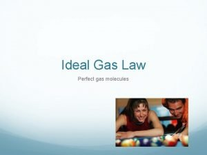 Ideal Gas Law Perfect gas molecules Ideal Gas