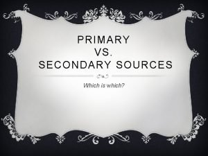 PRIMARY VS SECONDARY SOURCES Which is which PRIMARY