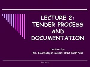 LECTURE 2 TENDER PROCESS AND DOCUMENTATION Lecture by