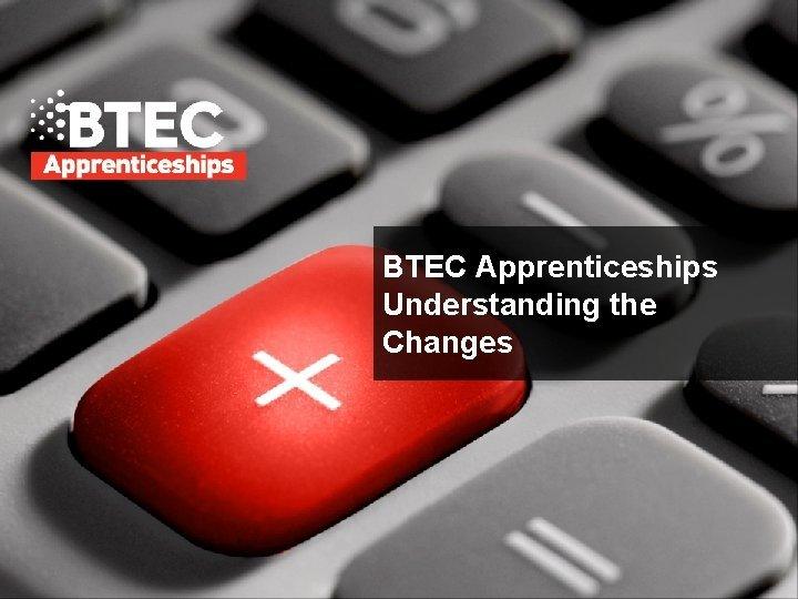 BTEC Apprenticeships Understanding the Changes WHY BTEC APPRENTICESHIPS