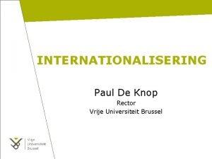 INTERNATIONALISERING Paul De Knop Rector Vrije Universiteit Brussel